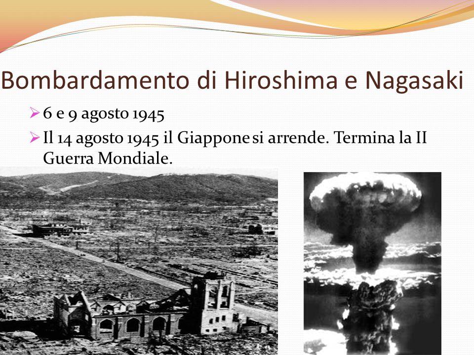 Bombardamento di Hiroshima e Nagasaki  6 e 9 agosto 1945  Il 14 agosto 1945 il Giappone si arrende. Termina la II Guerra Mondiale.