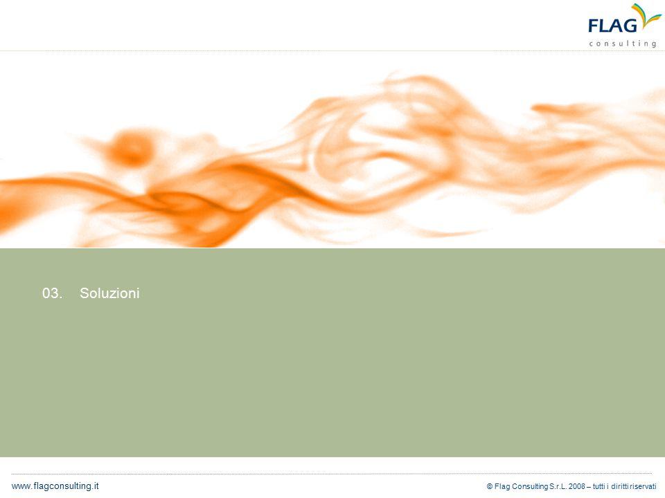 © Flag Consulting S.r.L. 2008 – tutti i diritti riservati www.flagconsulting.it 03. Soluzioni