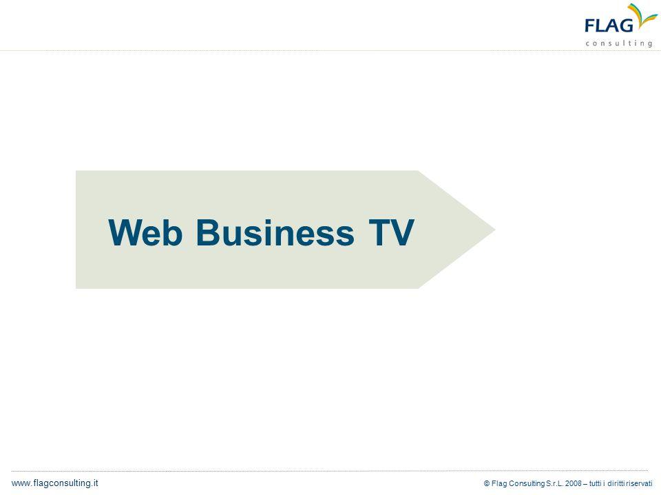 © Flag Consulting S.r.L. 2008 – tutti i diritti riservati www.flagconsulting.it Web Business TV
