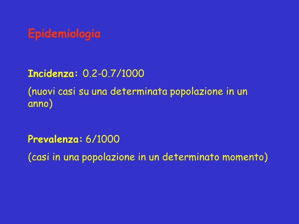 Epidemiologia Incidenza: 0.2-0.7/1000 (nuovi casi su una determinata popolazione in un anno) Prevalenza: 6/1000 (casi in una popolazione in un determi