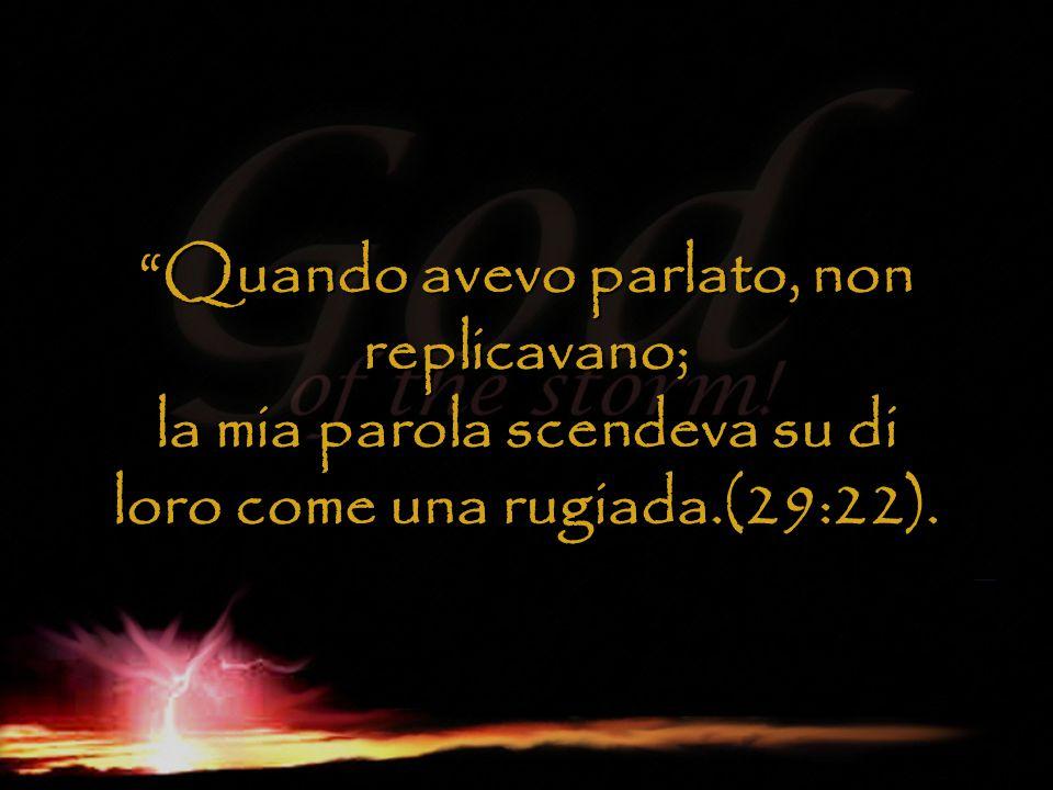 """""""Quando avevo parlato, non replicavano; la mia parola scendeva su di loro come una rugiada.(29:22)."""