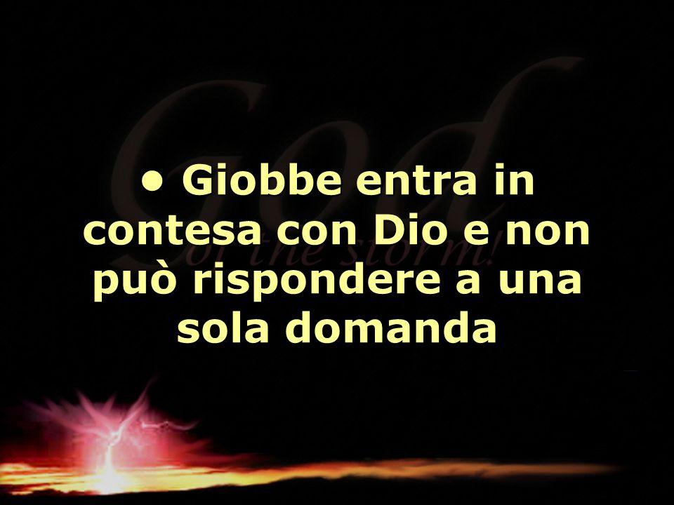 Giobbe entra in contesa con Dio e non può rispondere a una sola domanda Giobbe entra in contesa con Dio e non può rispondere a una sola domanda