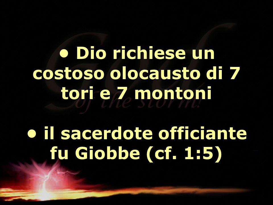 Dio richiese un costoso olocausto di 7 tori e 7 montoni il sacerdote officiante fu Giobbe (cf. 1:5) Dio richiese un costoso olocausto di 7 tori e 7 mo