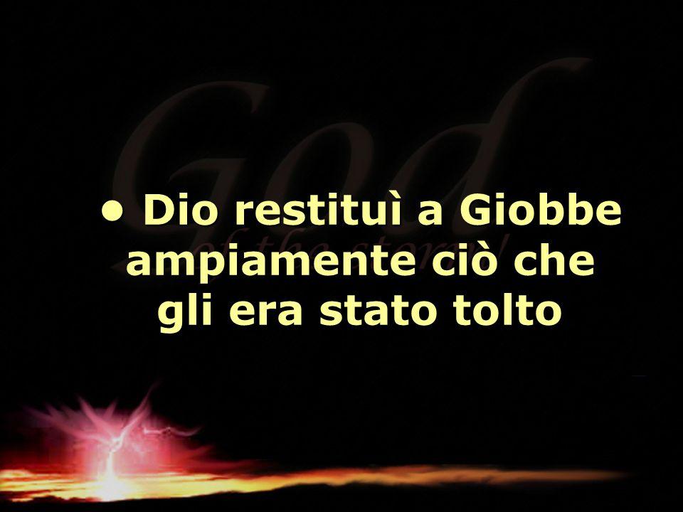 Dio restituì a Giobbe ampiamente ciò che gli era stato tolto Dio restituì a Giobbe ampiamente ciò che gli era stato tolto