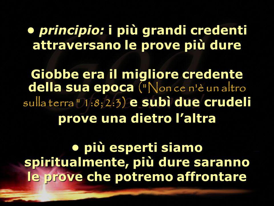principio: i più grandi credenti attraversano le prove più dure Giobbe era il migliore credente della sua epoca (