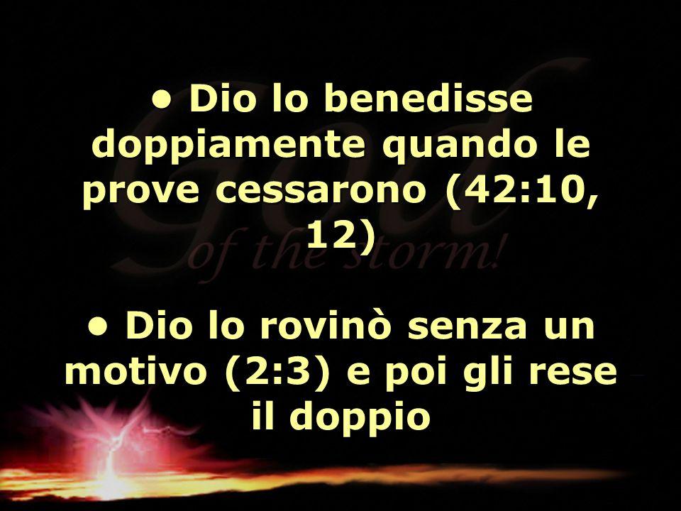 Dio lo benedisse doppiamente quando le prove cessarono (42:10, 12) Dio lo rovinò senza un motivo (2:3) e poi gli rese il doppio Dio lo benedisse doppi