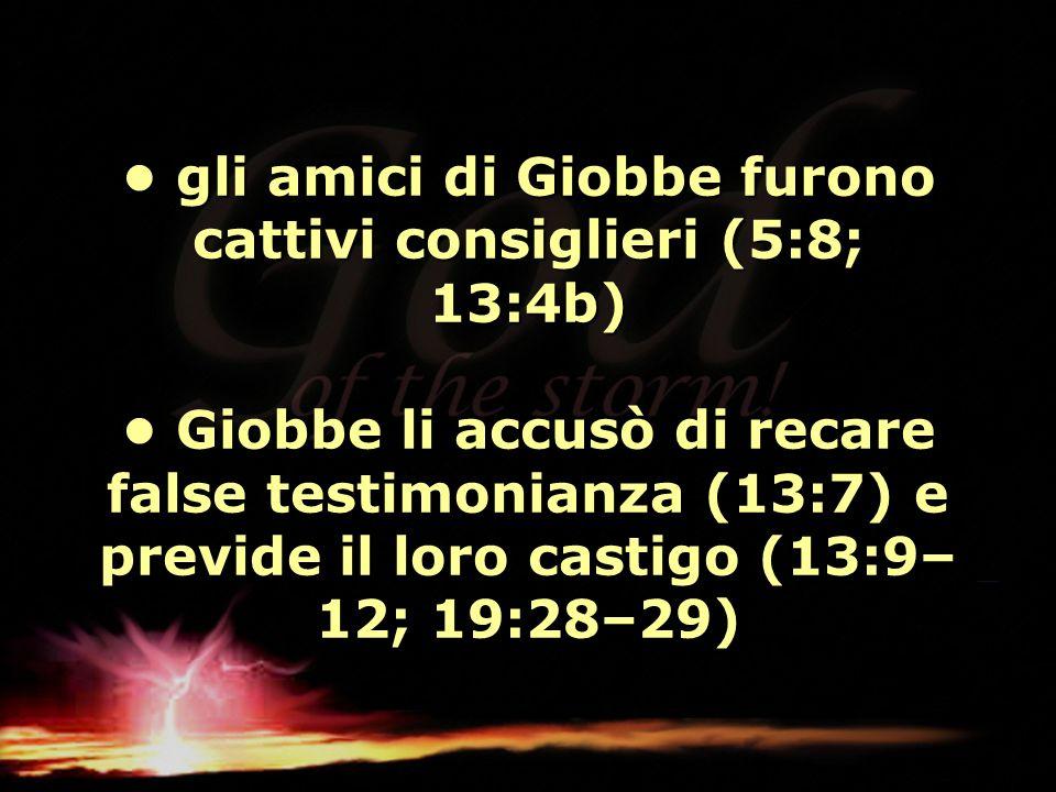 gli amici di Giobbe furono cattivi consiglieri (5:8; 13:4b) Giobbe li accusò di recare false testimonianza (13:7) e previde il loro castigo (13:9– 12;