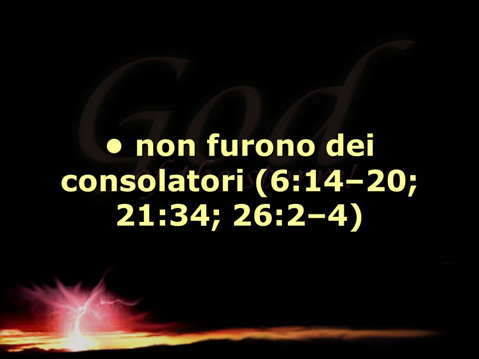 non furono dei consolatori (6:14–20; 21:34; 26:2–4) non furono dei consolatori (6:14–20; 21:34; 26:2–4)