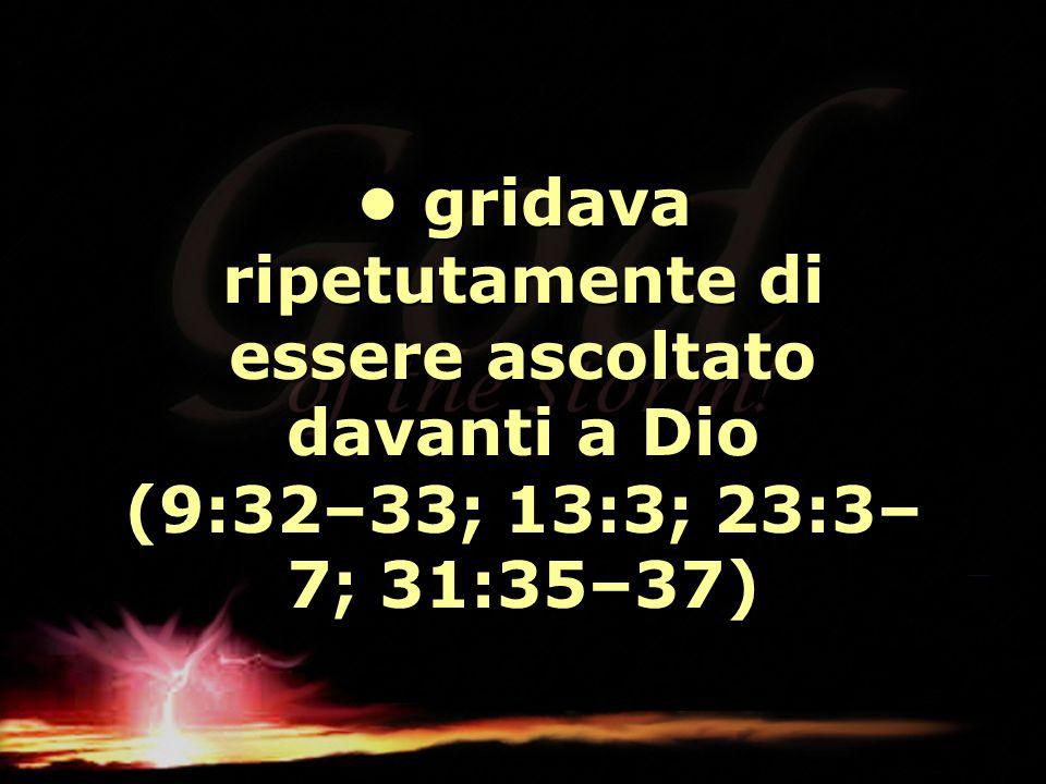gridava ripetutamente di essere ascoltato davanti a Dio (9:32–33; 13:3; 23:3– 7; 31:35–37) gridava ripetutamente di essere ascoltato davanti a Dio (9: