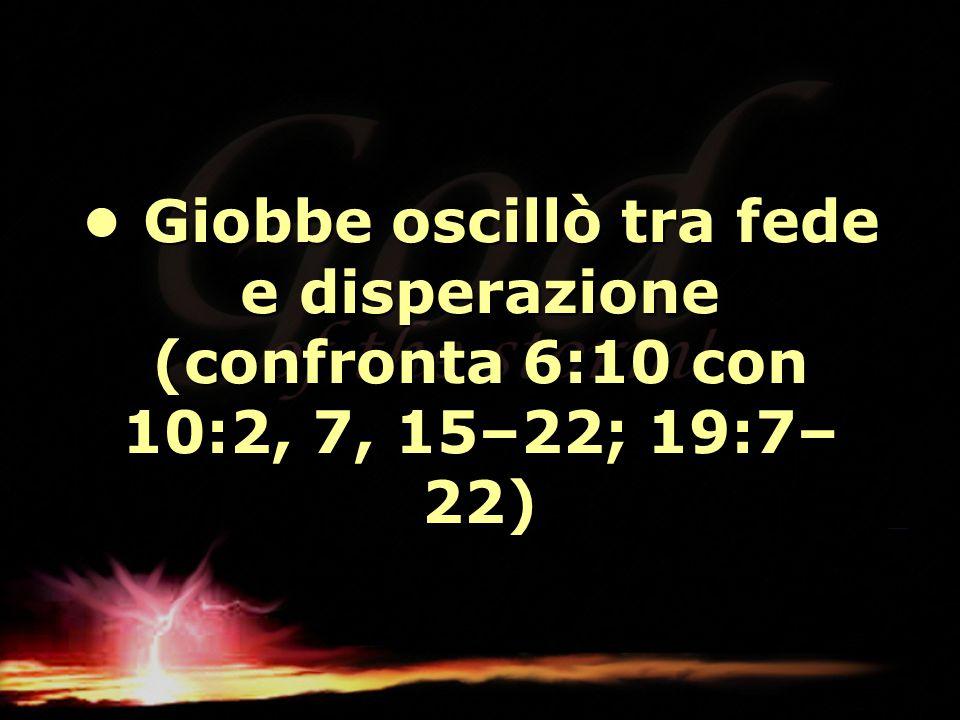 Giobbe oscillò tra fede e disperazione (confronta 6:10 con 10:2, 7, 15–22; 19:7– 22) Giobbe oscillò tra fede e disperazione (confronta 6:10 con 10:2,