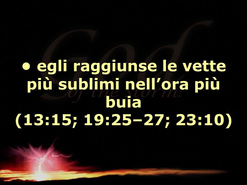 egli raggiunse le vette più sublimi nell'ora più buia (13:15; 19:25–27; 23:10) egli raggiunse le vette più sublimi nell'ora più buia (13:15; 19:25–27;