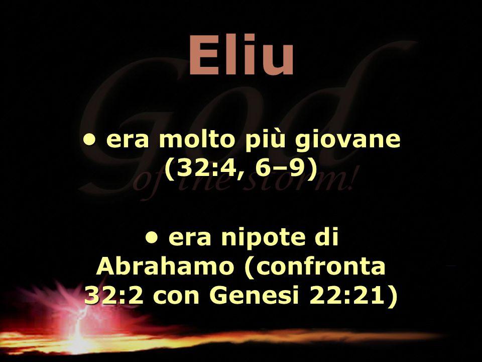 Eliu era molto più giovane (32:4, 6–9) era molto più giovane (32:4, 6–9) era nipote di Abrahamo (confronta 32:2 con Genesi 22:21) era nipote di Abraha