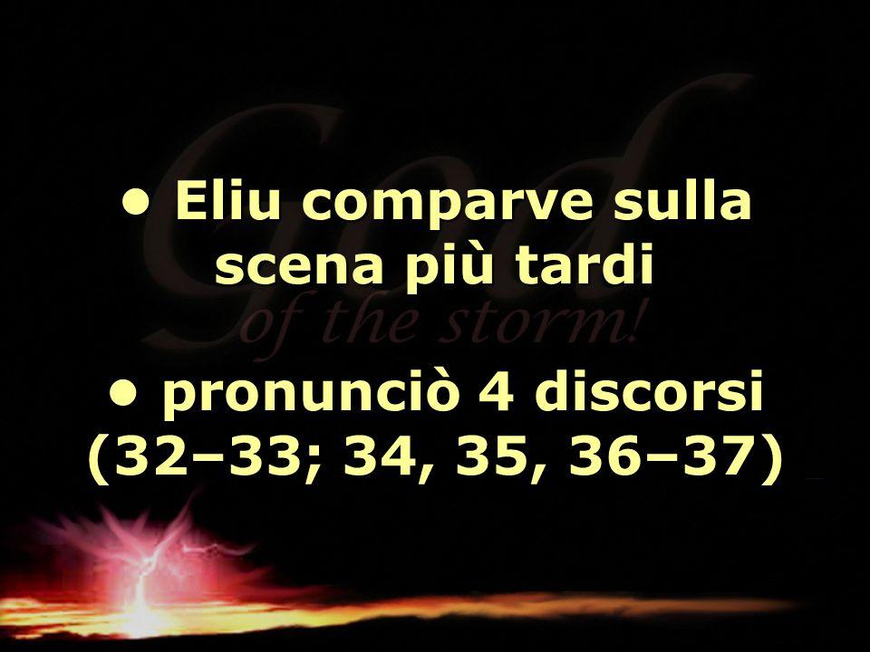 Eliu comparve sulla scena più tardi pronunciò 4 discorsi (32–33; 34, 35, 36–37) Eliu comparve sulla scena più tardi pronunciò 4 discorsi (32–33; 34, 3