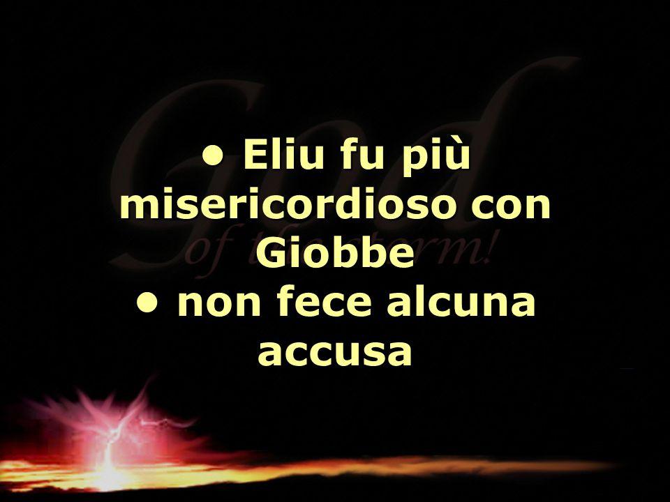 Eliu fu più misericordioso con Giobbe non fece alcuna accusa Eliu fu più misericordioso con Giobbe non fece alcuna accusa