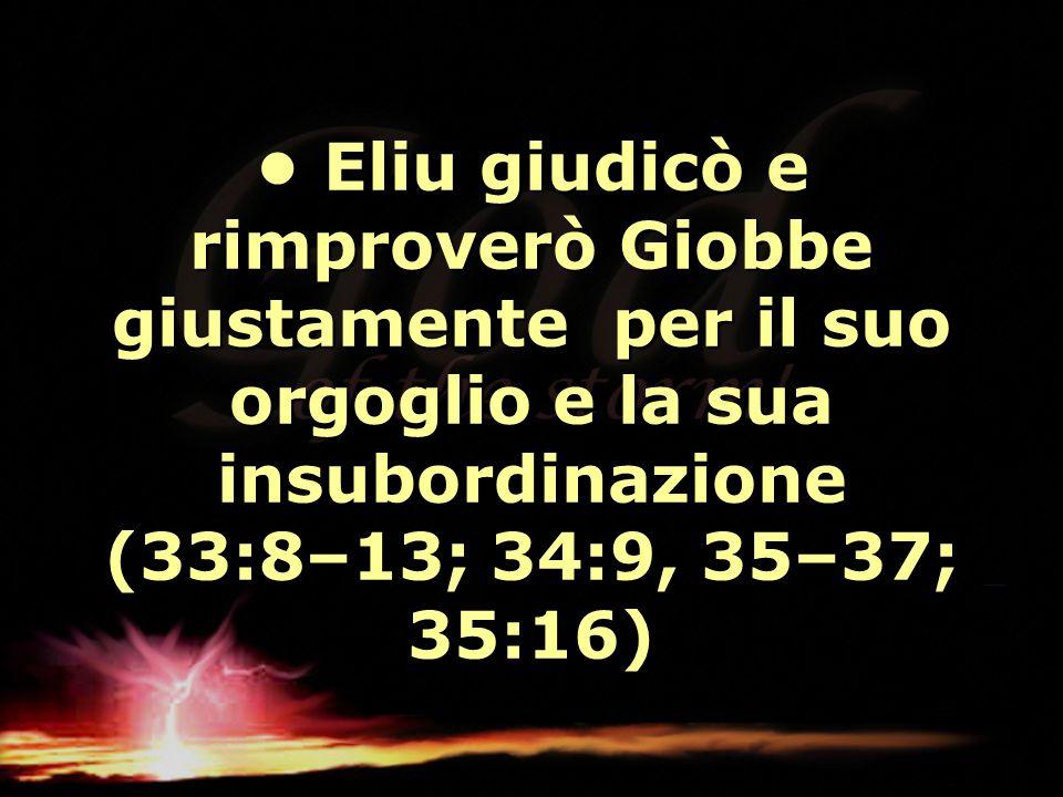 Eliu giudicò e rimproverò Giobbe giustamente per il suo orgoglio e la sua insubordinazione (33:8–13; 34:9, 35–37; 35:16) Eliu giudicò e rimproverò Gio