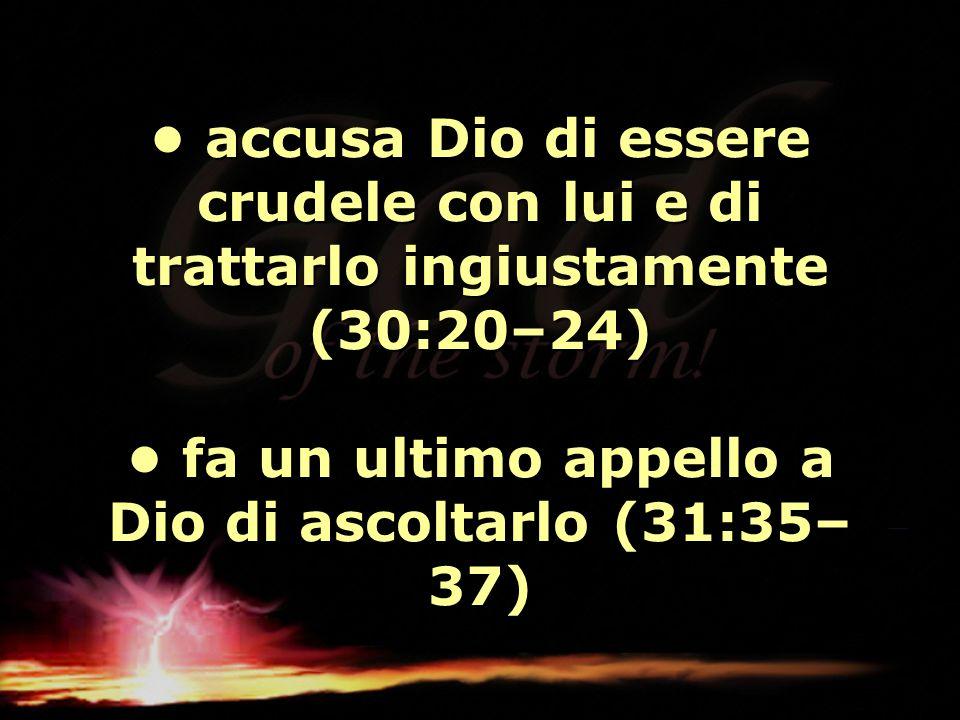 accusa Dio di essere crudele con lui e di trattarlo ingiustamente (30:20–24) fa un ultimo appello a Dio di ascoltarlo (31:35– 37) accusa Dio di essere