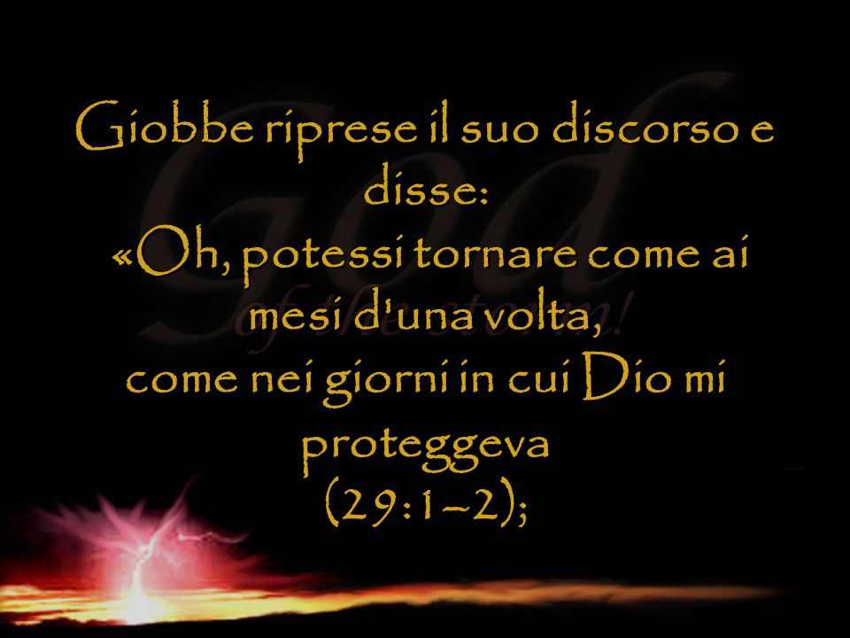 Giobbe riprese il suo discorso e disse: «Oh, potessi tornare come ai mesi d'una volta, come nei giorni in cui Dio mi proteggeva (29:1–2);