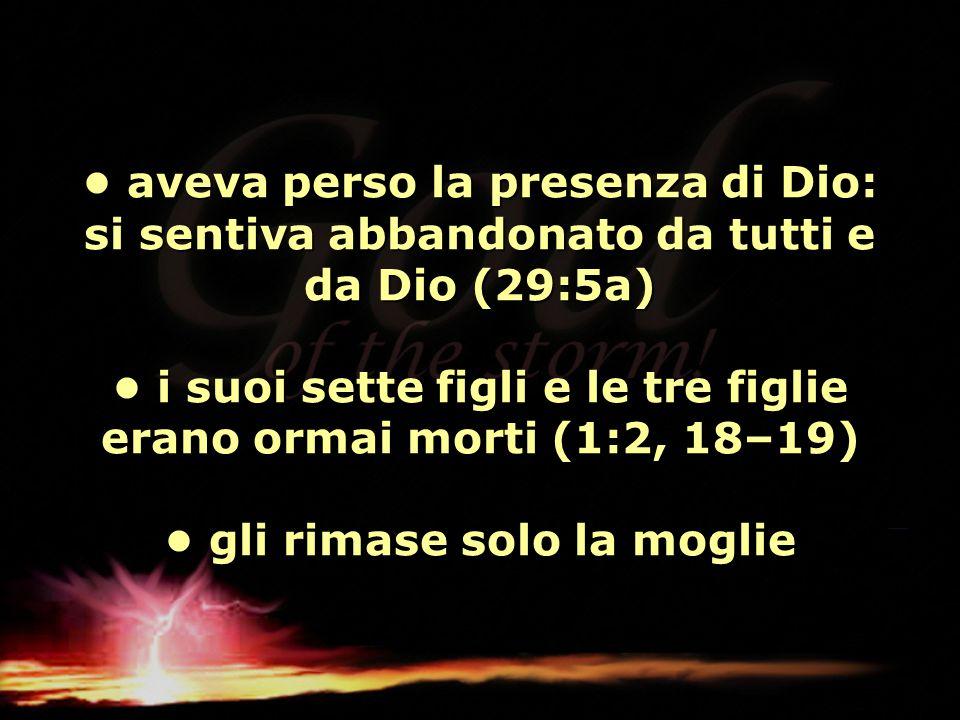 aveva perso la presenza di Dio: si sentiva abbandonato da tutti e da Dio (29:5a) i suoi sette figli e le tre figlie erano ormai morti (1:2, 18–19) gli