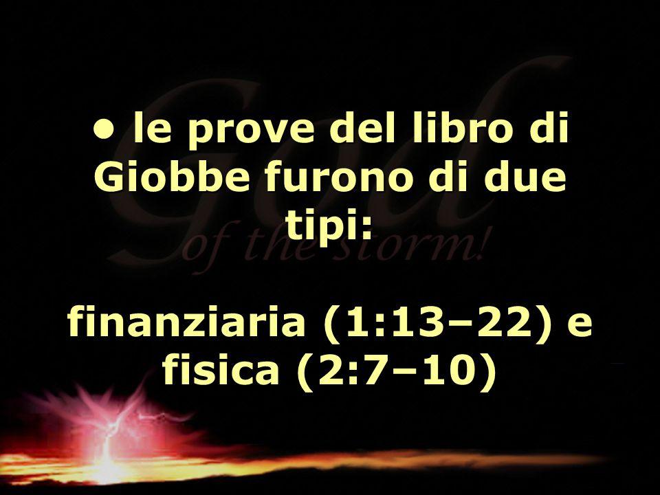 le prove del libro di Giobbe furono di due tipi: finanziaria (1:13–22) e fisica (2:7–10) le prove del libro di Giobbe furono di due tipi: finanziaria