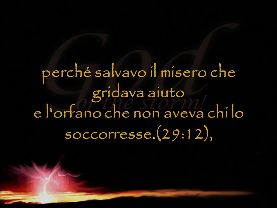 perché salvavo il misero che gridava aiuto e l'orfano che non aveva chi lo soccorresse(29:12), perché salvavo il misero che gridava aiuto e l'orfano c