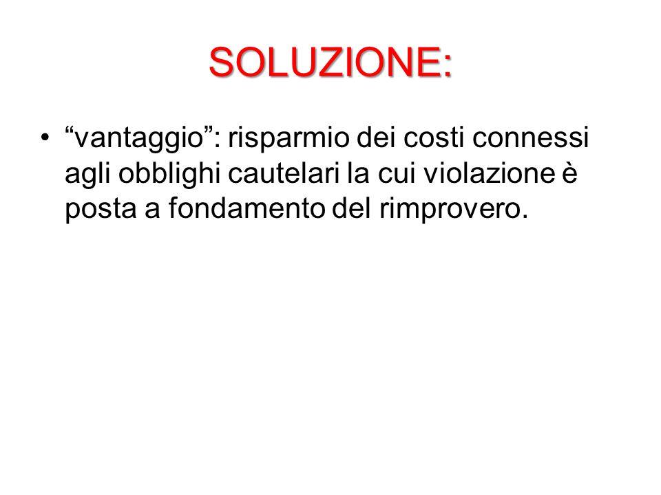 SOLUZIONE: vantaggio : risparmio dei costi connessi agli obblighi cautelari la cui violazione è posta a fondamento del rimprovero.