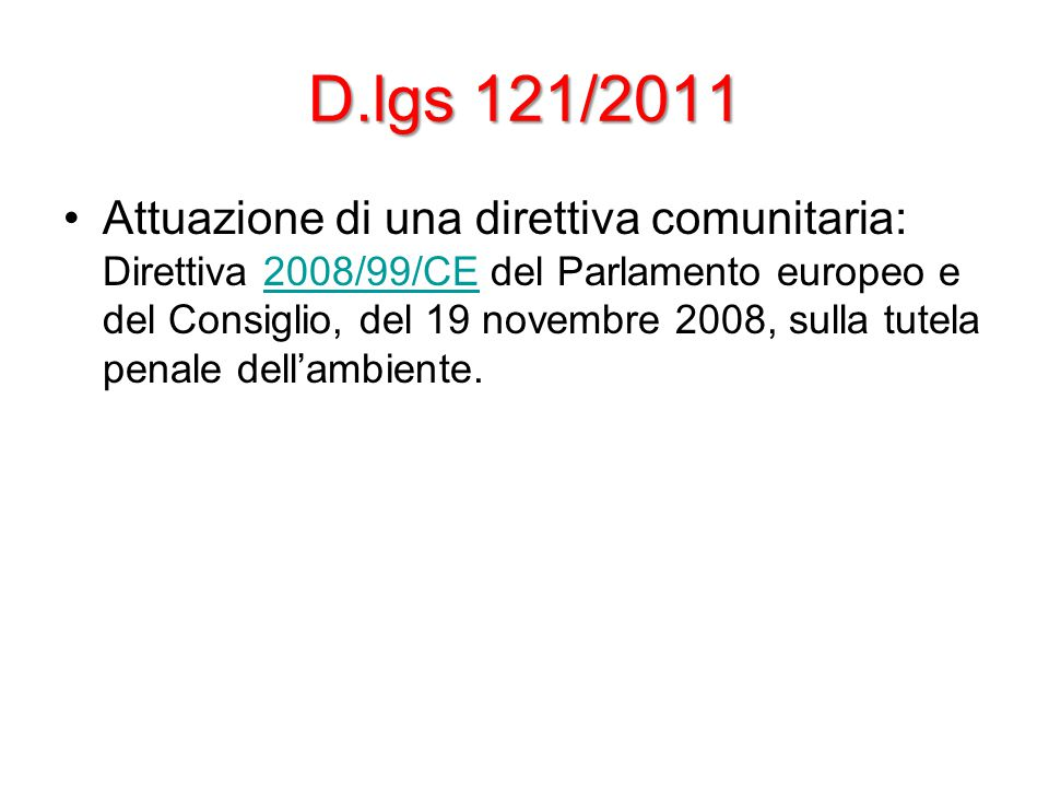D.lgs 121/2011 Attuazione di una direttiva comunitaria: Direttiva 2008/99/CE del Parlamento europeo e del Consiglio, del 19 novembre 2008, sulla tutela penale dell'ambiente.2008/99/CE