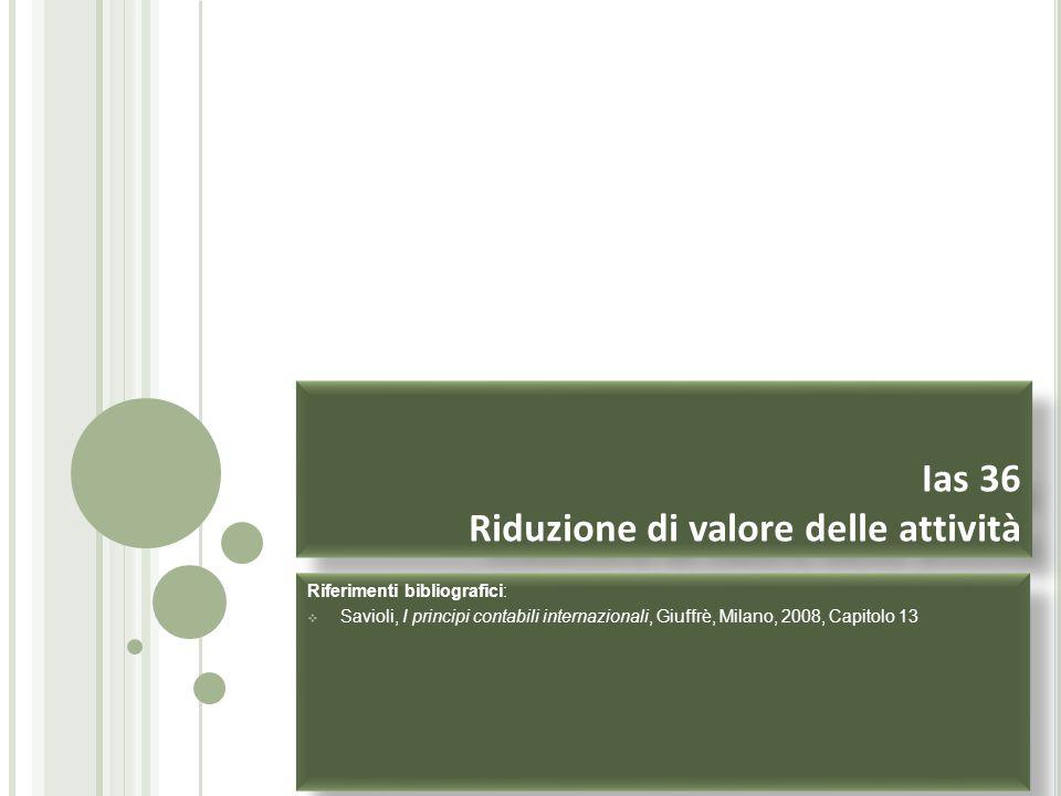 Ias 36 Riduzione di valore delle attività Riferimenti bibliografici:  Savioli, I principi contabili internazionali, Giuffrè, Milano, 2008, Capitolo 1