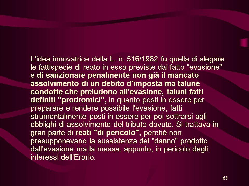 63 L'idea innovatrice della L. n. 516/1982 fu quella di slegare le fattispecie di reato in essa previste dal fatto