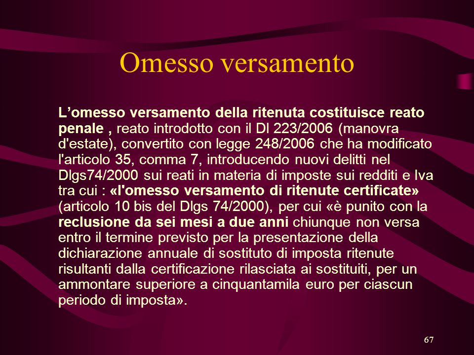 67 Omesso versamento L'omesso versamento della ritenuta costituisce reato penale, reato introdotto con il Dl 223/2006 (manovra d'estate), convertito c