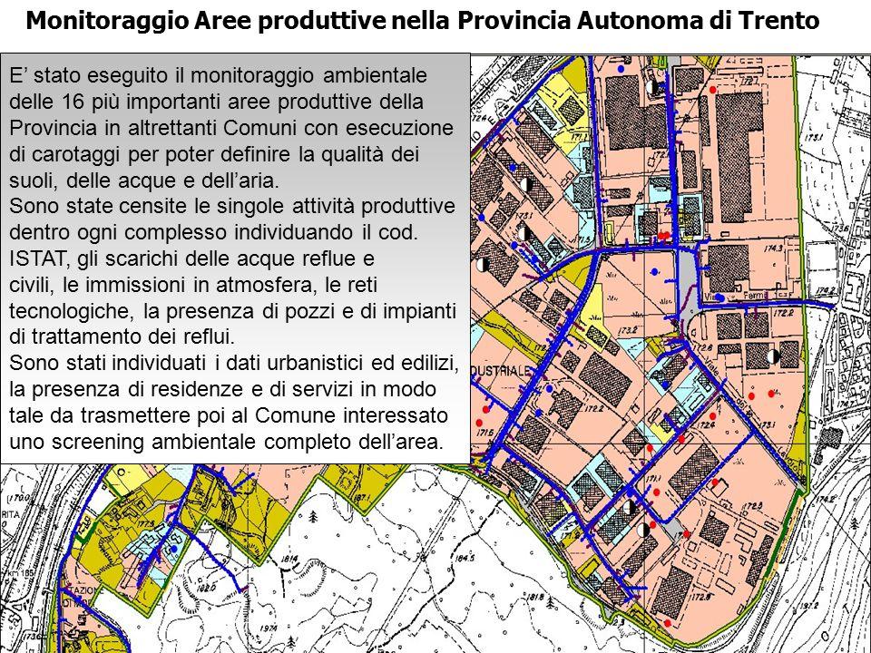 Monitoraggio Aree produttive nella Provincia Autonoma di Trento E' stato eseguito il monitoraggio ambientale delle 16 più importanti aree produttive della Provincia in altrettanti Comuni con esecuzione di carotaggi per poter definire la qualità dei suoli, delle acque e dell'aria.