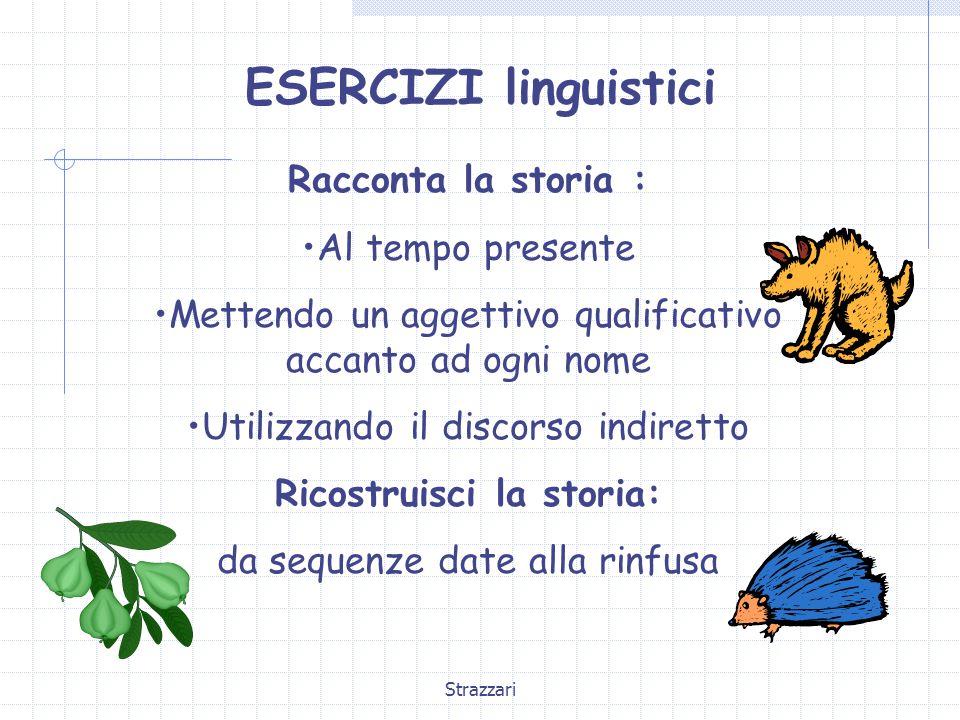 Strazzari ESERCIZI linguistici Racconta la storia : Al tempo presente Mettendo un aggettivo qualificativo accanto ad ogni nome Utilizzando il discorso