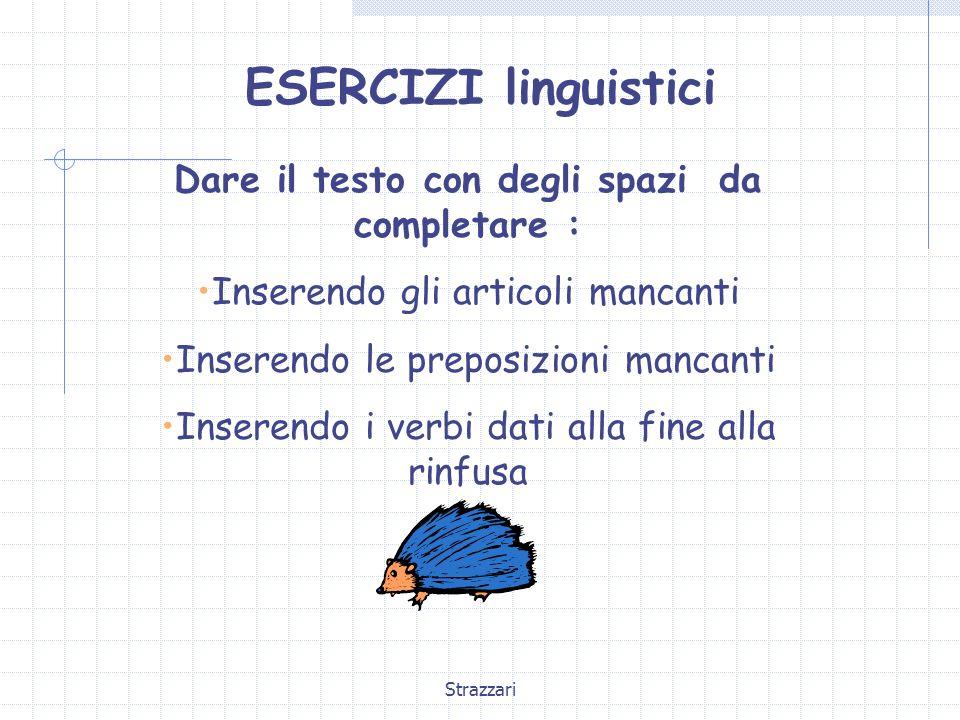Strazzari ESERCIZI linguistici Dare il testo con degli spazi da completare : Inserendo gli articoli mancanti Inserendo le preposizioni mancanti Insere