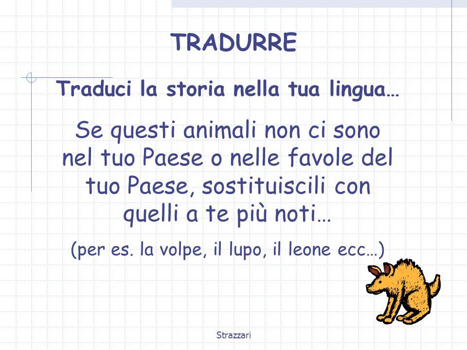 Strazzari TRADURRE Traduci la storia nella tua lingua… Se questi animali non ci sono nel tuo Paese o nelle favole del tuo Paese, sostituiscili con que