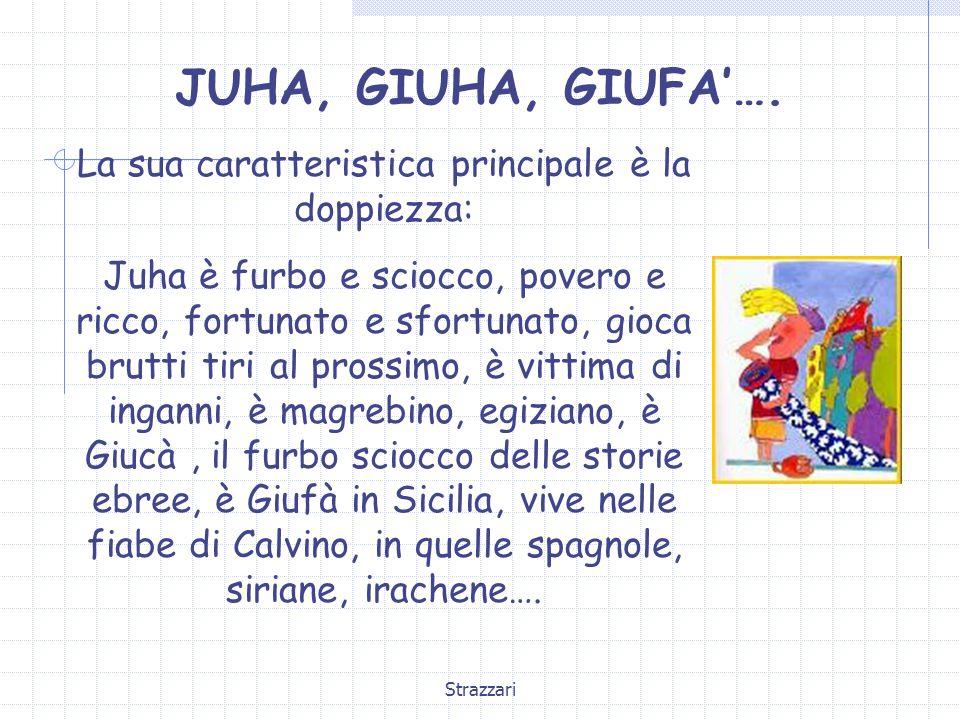 Strazzari JUHA, GIUHA, GIUFA'…. La sua caratteristica principale è la doppiezza: Juha è furbo e sciocco, povero e ricco, fortunato e sfortunato, gioca