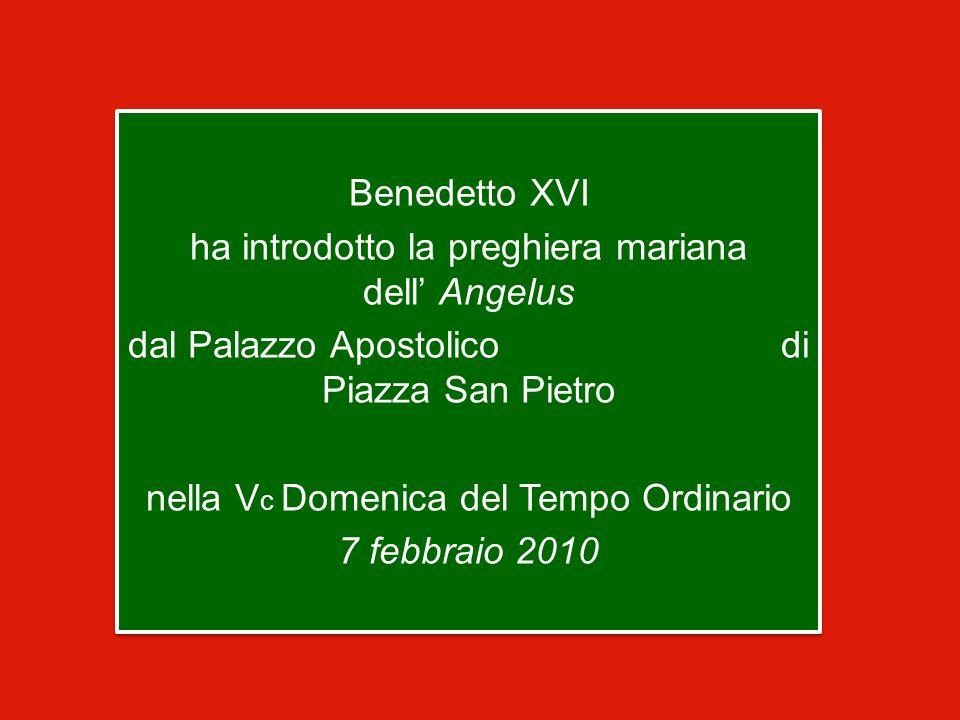 Benedetto XVI ha introdotto la preghiera mariana dell' Angelus dal Palazzo Apostolico di Piazza San Pietro nella V c Domenica del Tempo Ordinario 7 febbraio 2010 Benedetto XVI ha introdotto la preghiera mariana dell' Angelus dal Palazzo Apostolico di Piazza San Pietro nella V c Domenica del Tempo Ordinario 7 febbraio 2010