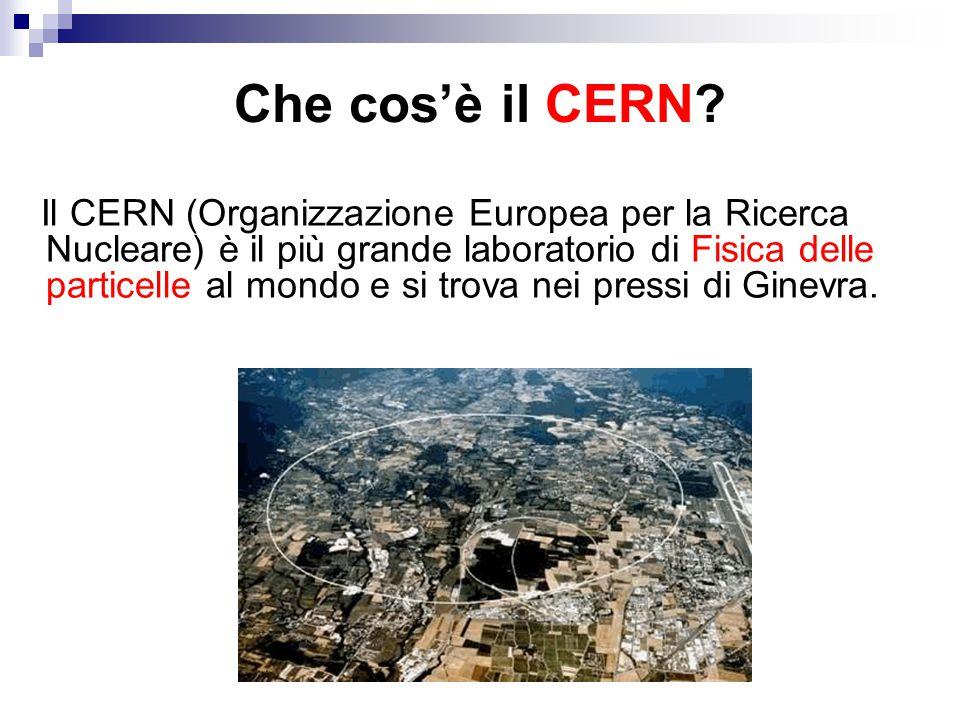 Che cos'è il CERN? Il CERN (Organizzazione Europea per la Ricerca Nucleare) è il più grande laboratorio di Fisica delle particelle al mondo e si trova