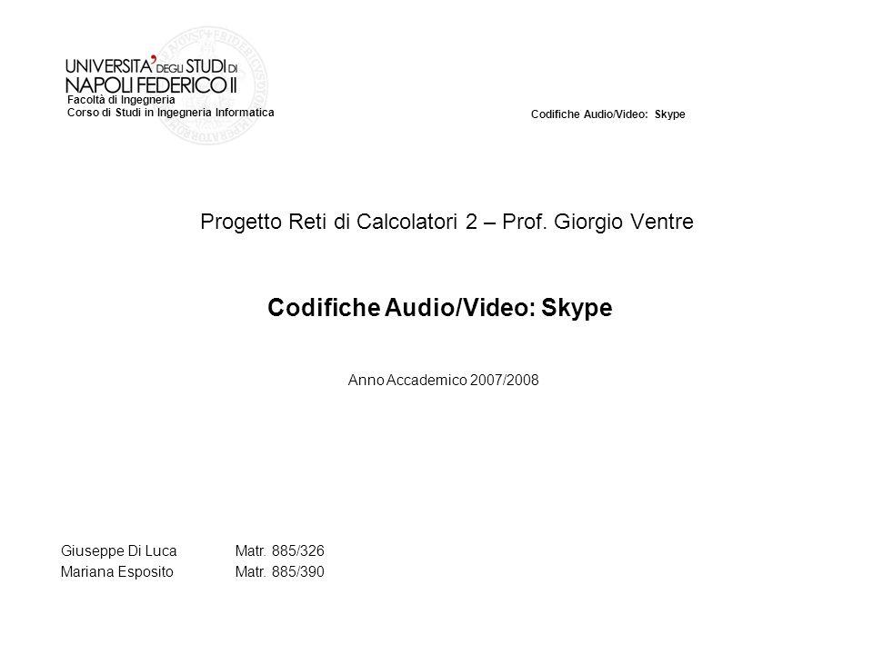 Codifiche Audio/Video: Skype Facoltà di Ingegneria Corso di Studi in Ingegneria Informatica Progetto Reti di Calcolatori 2 – Prof.