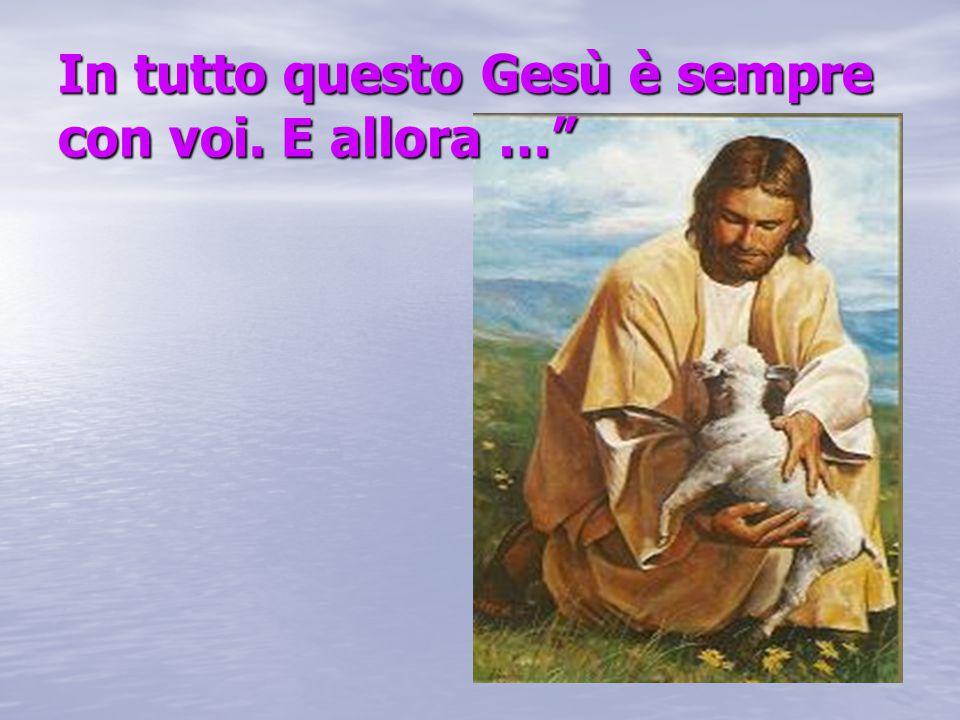 """In tutto questo Gesù è sempre con voi. E allora …"""""""
