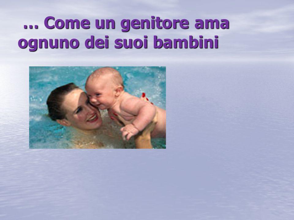 … Come un genitore ama ognuno dei suoi bambini … Come un genitore ama ognuno dei suoi bambini