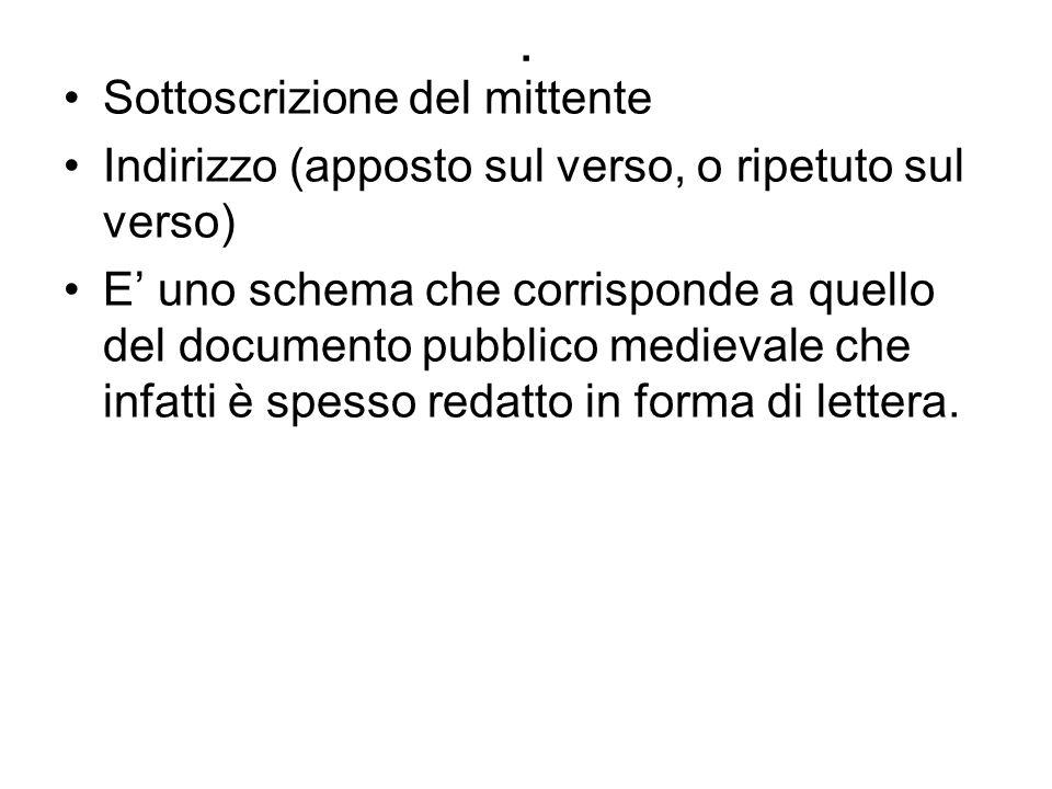 . Sottoscrizione del mittente Indirizzo (apposto sul verso, o ripetuto sul verso) E' uno schema che corrisponde a quello del documento pubblico medievale che infatti è spesso redatto in forma di lettera.