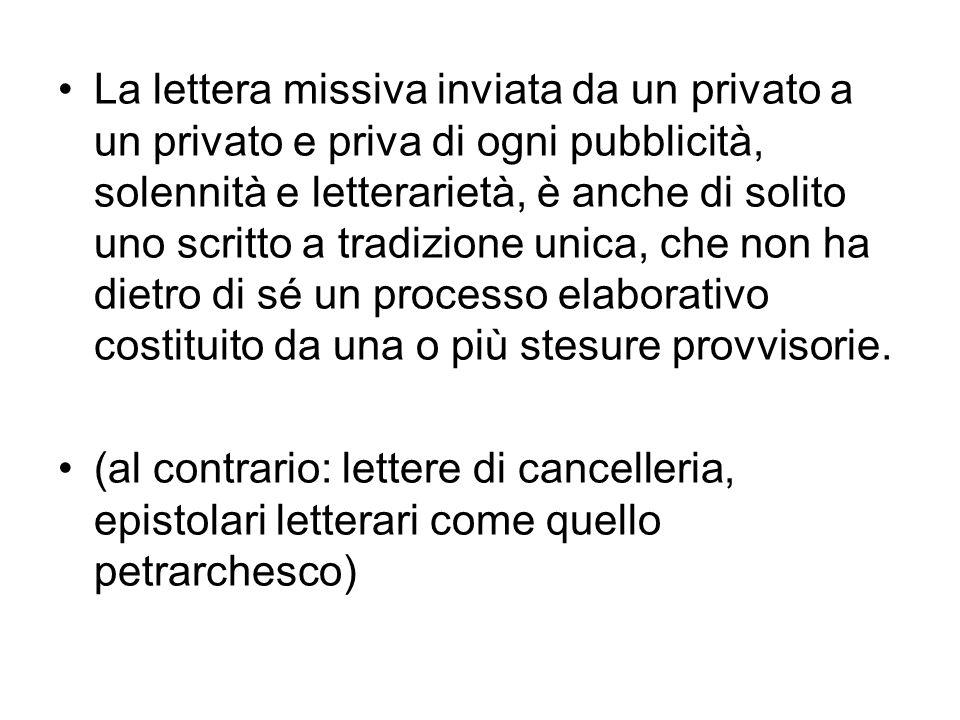 La lettera missiva inviata da un privato a un privato e priva di ogni pubblicità, solennità e letterarietà, è anche di solito uno scritto a tradizione unica, che non ha dietro di sé un processo elaborativo costituito da una o più stesure provvisorie.