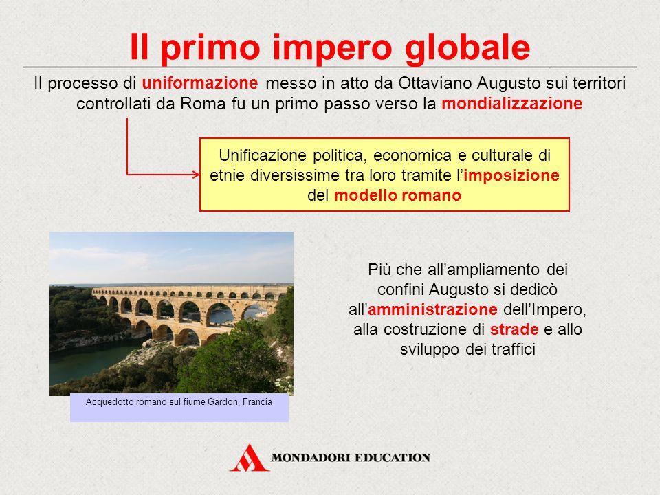 Il primo impero globale Il processo di uniformazione messo in atto da Ottaviano Augusto sui territori controllati da Roma fu un primo passo verso la m
