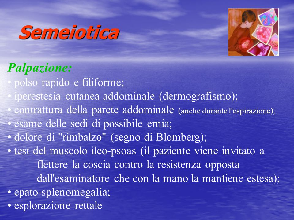 Semeiotica Palpazione: polso rapido e filiforme; iperestesia cutanea addominale (dermografismo); contrattura della parete addominale (anche durante l'