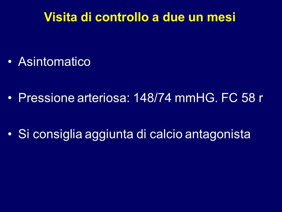 Visita di controllo a due un mesi Asintomatico Pressione arteriosa: 148/74 mmHG. FC 58 r Si consiglia aggiunta di calcio antagonista