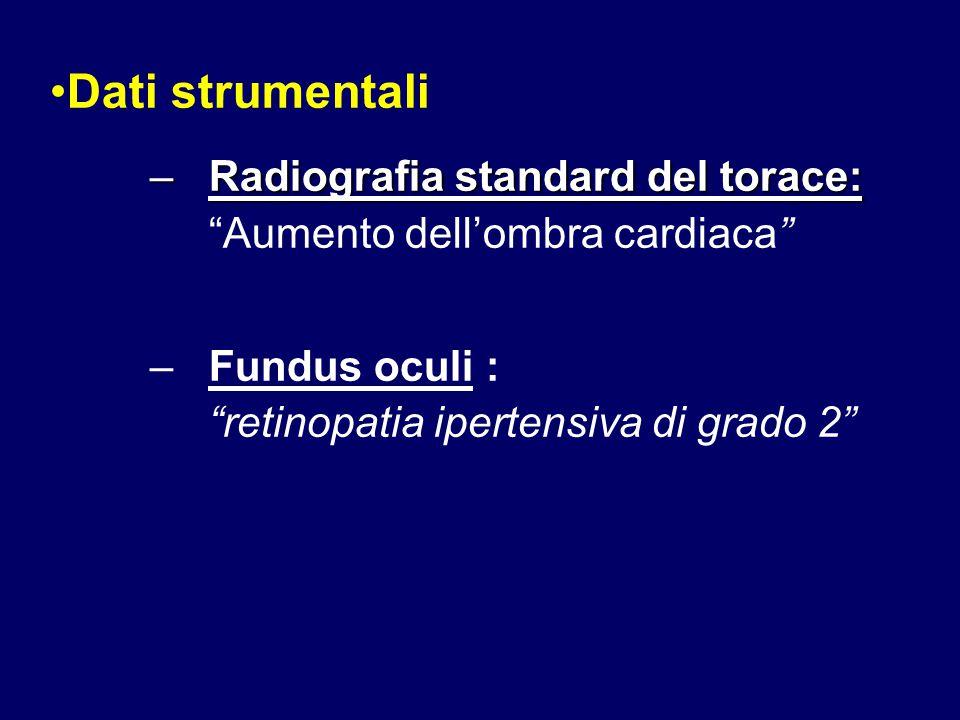 Dati strumentali –Radiografia standard del torace: –Radiografia standard del torace: Aumento dell'ombra cardiaca –Fundus oculi : retinopatia ipertensiva di grado 2