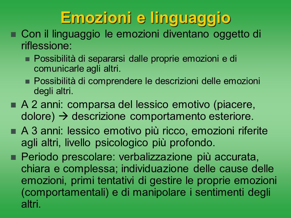 Emozioni e linguaggio Con il linguaggio le emozioni diventano oggetto di riflessione: Possibilità di separarsi dalle proprie emozioni e di comunicarle