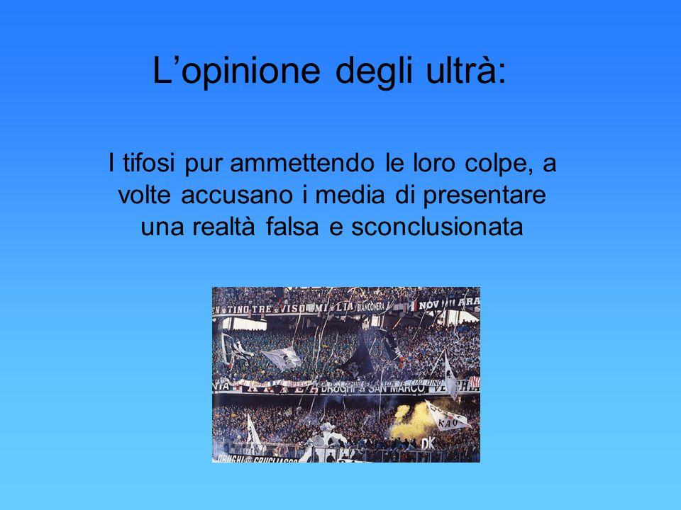 L'opinione degli ultrà: I tifosi pur ammettendo le loro colpe, a volte accusano i media di presentare una realtà falsa e sconclusionata