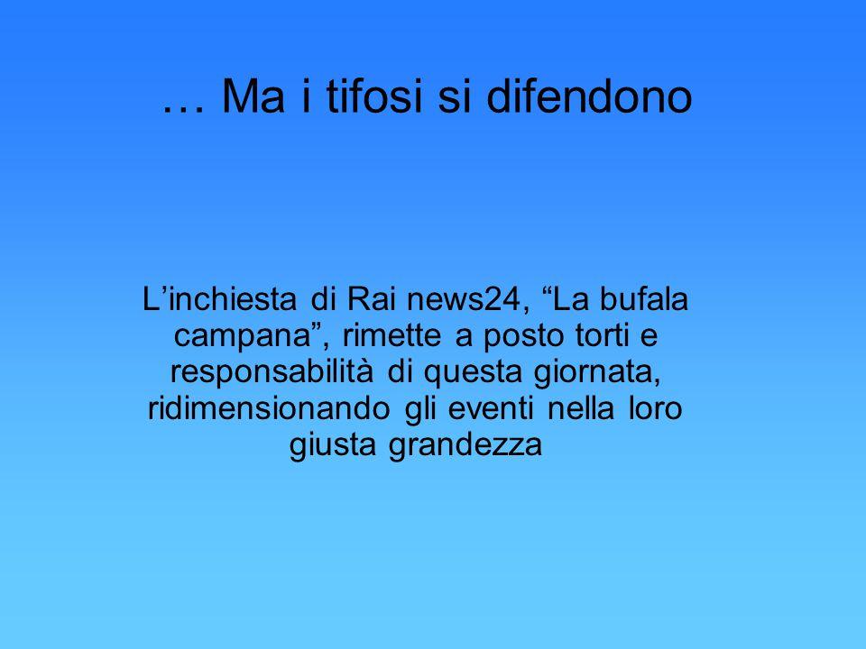 … Ma i tifosi si difendono L'inchiesta di Rai news24, La bufala campana , rimette a posto torti e responsabilità di questa giornata, ridimensionando gli eventi nella loro giusta grandezza