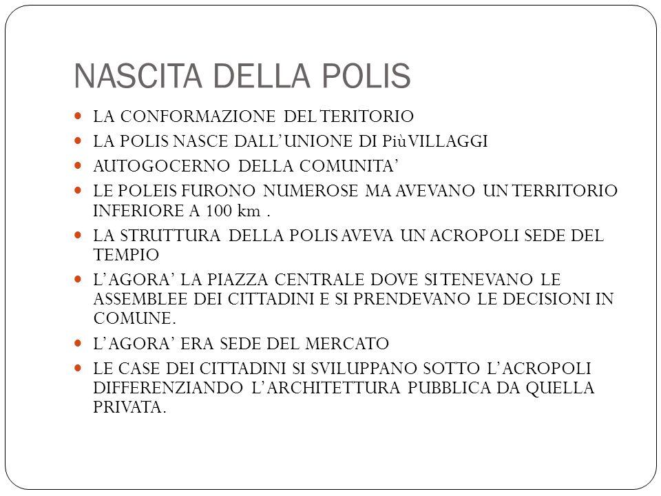 NASCITA DELLA POLIS LA CONFORMAZIONE DEL TERITORIO LA POLIS NASCE DALL'UNIONE DI Più VILLAGGI AUTOGOCERNO DELLA COMUNITA' LE POLEIS FURONO NUMEROSE MA AVEVANO UN TERRITORIO INFERIORE A 100 km.