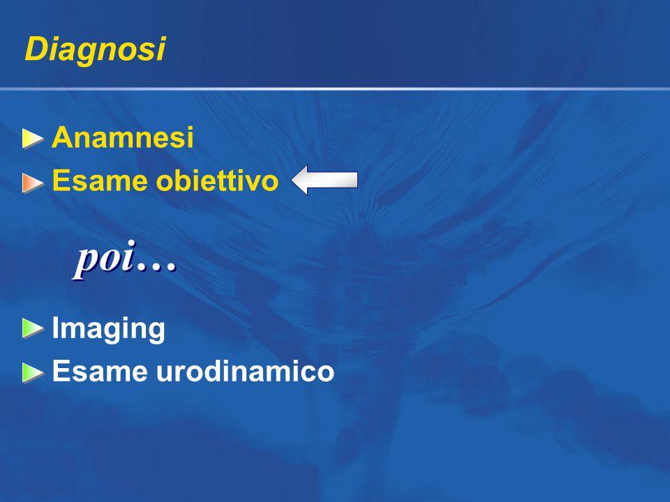 Diagnosi Anamnesi Esame obiettivo Imaging Esame urodinamico poi…